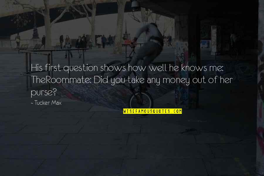 Theroommate Quotes By Tucker Max: His first question shows how well he knows