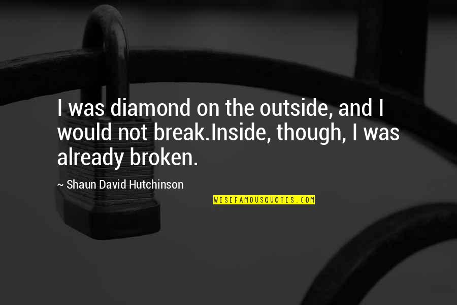 These Broken Stars Quotes By Shaun David Hutchinson: I was diamond on the outside, and I