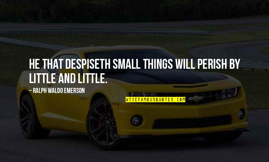 These Small Little Things Quotes By Ralph Waldo Emerson: He that despiseth small things will perish by