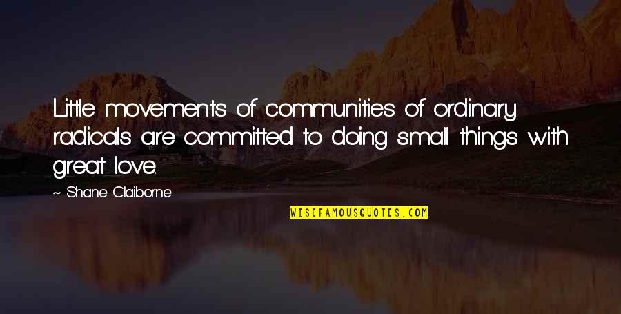 These Small Little Things Quotes By Shane Claiborne: Little movements of communities of ordinary radicals are