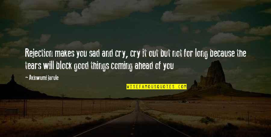 These Tears I Cry Quotes By Akinwumi Jarule: Rejection makes you sad and cry, cry it