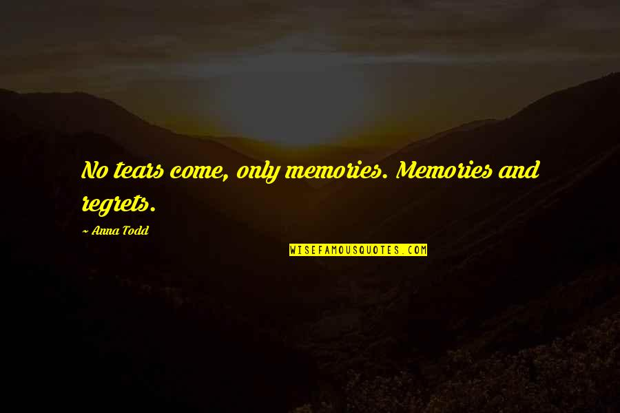 These Tears I Cry Quotes By Anna Todd: No tears come, only memories. Memories and regrets.