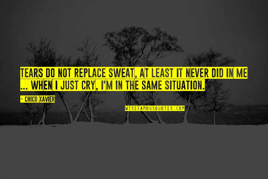 These Tears I Cry Quotes By Chico Xavier: Tears do not replace sweat, at least it