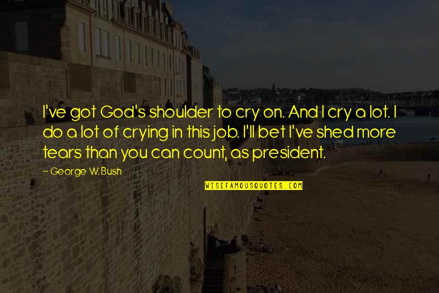 These Tears I Cry Quotes By George W. Bush: I've got God's shoulder to cry on. And