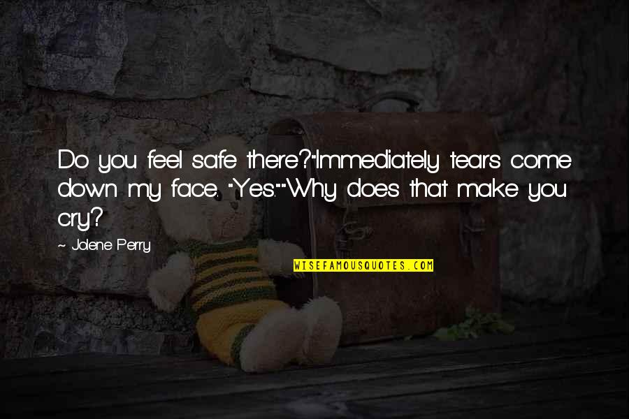 "These Tears I Cry Quotes By Jolene Perry: Do you feel safe there?""Immediately tears come down"