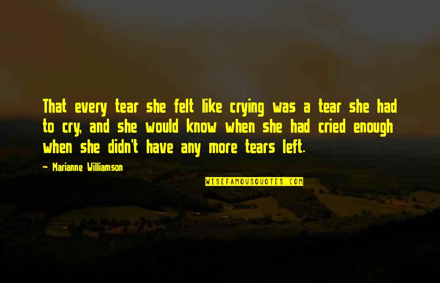 These Tears I Cry Quotes By Marianne Williamson: That every tear she felt like crying was