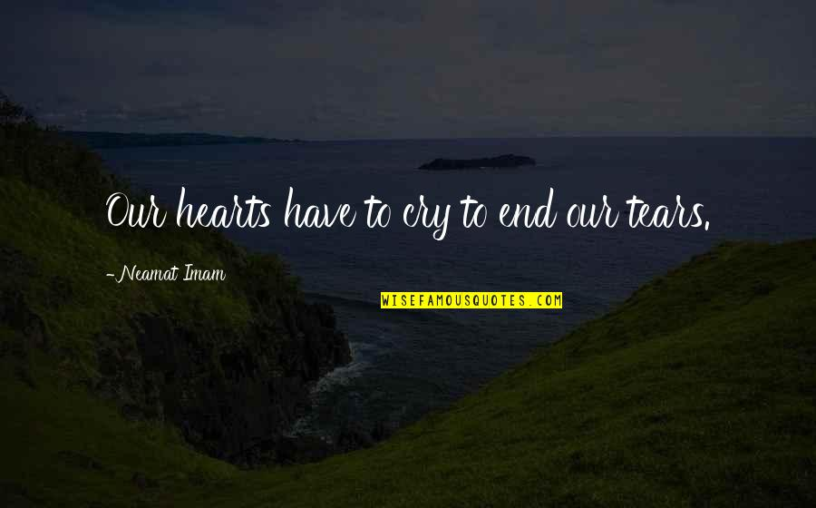 These Tears I Cry Quotes By Neamat Imam: Our hearts have to cry to end our