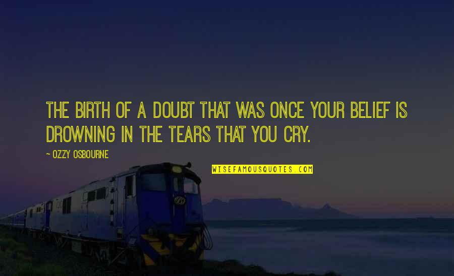 These Tears I Cry Quotes By Ozzy Osbourne: The birth of a doubt that was once