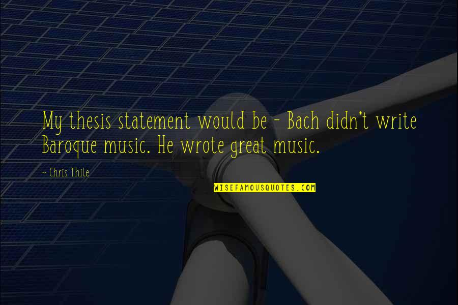 Thesis Writing Quotes By Chris Thile: My thesis statement would be - Bach didn't