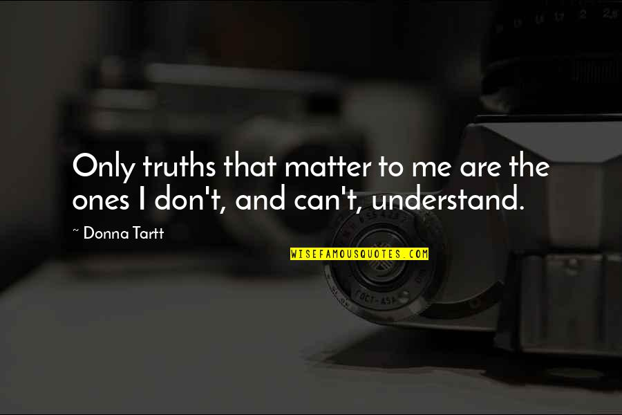 They Can't Understand Me Quotes By Donna Tartt: Only truths that matter to me are the