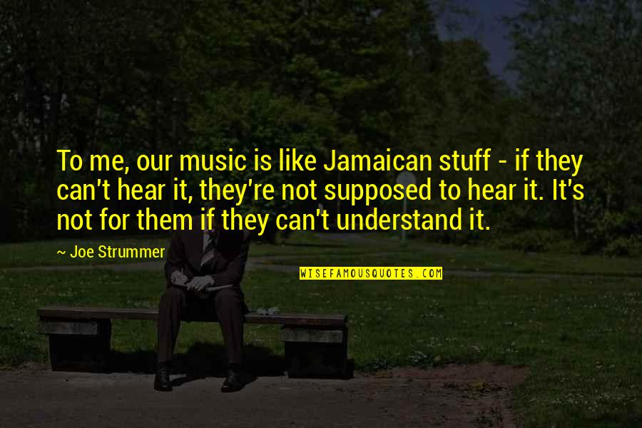 They Can't Understand Me Quotes By Joe Strummer: To me, our music is like Jamaican stuff