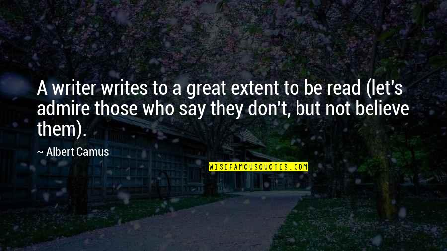 They Don't Believe Quotes By Albert Camus: A writer writes to a great extent to