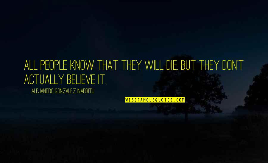 They Don't Believe Quotes By Alejandro Gonzalez Inarritu: All people know that they will die, but