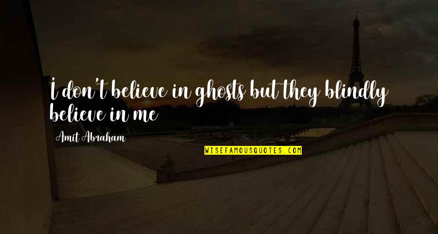They Don't Believe Quotes By Amit Abraham: I don't believe in ghosts but they blindly