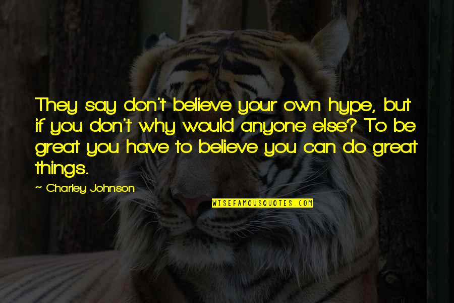 They Don't Believe Quotes By Charley Johnson: They say don't believe your own hype, but
