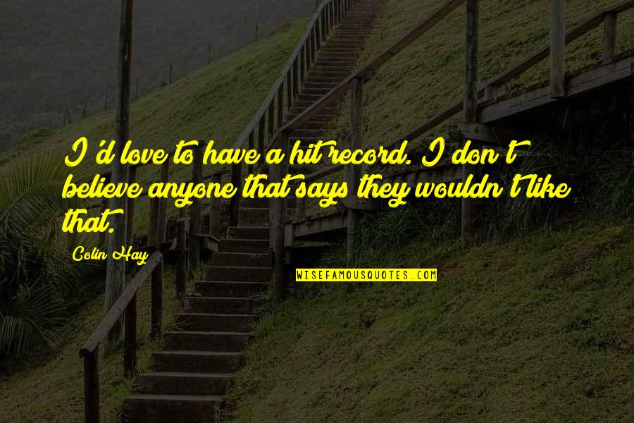 They Don't Believe Quotes By Colin Hay: I'd love to have a hit record. I