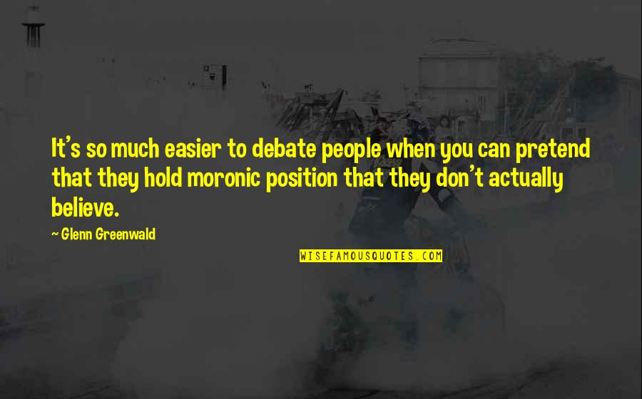 They Don't Believe Quotes By Glenn Greenwald: It's so much easier to debate people when