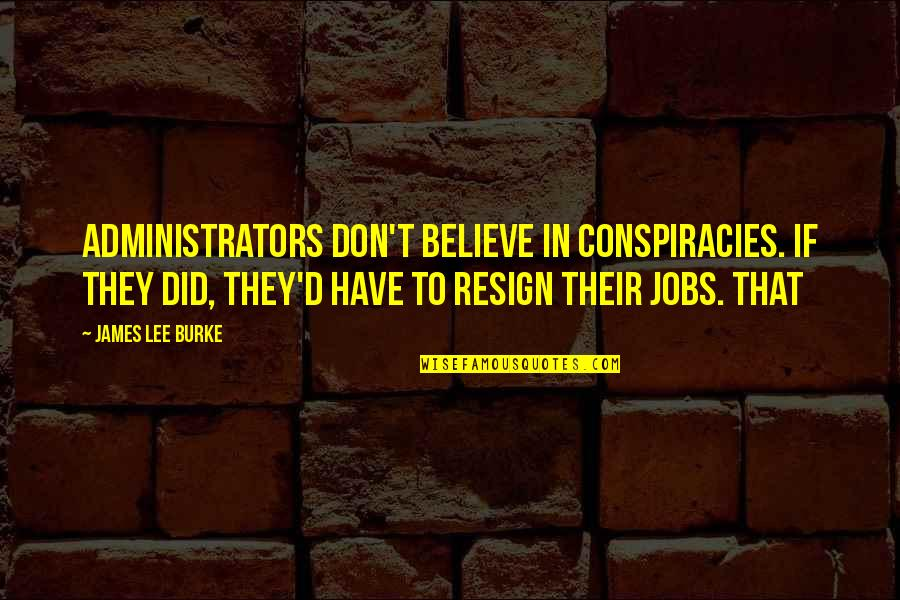 They Don't Believe Quotes By James Lee Burke: Administrators don't believe in conspiracies. If they did,