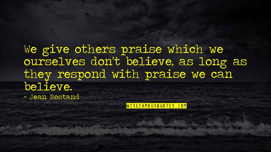 They Don't Believe Quotes By Jean Rostand: We give others praise which we ourselves don't
