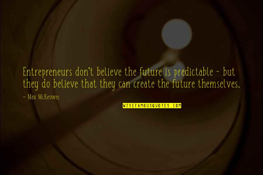 They Don't Believe Quotes By Max McKeown: Entrepreneurs don't believe the future is predictable -