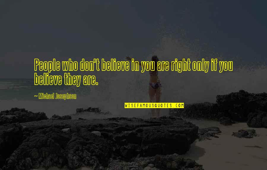 They Don't Believe Quotes By Michael Josephson: People who don't believe in you are right