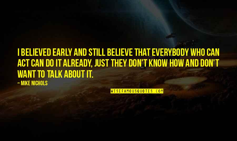 They Don't Believe Quotes By Mike Nichols: I believed early and still believe that everybody