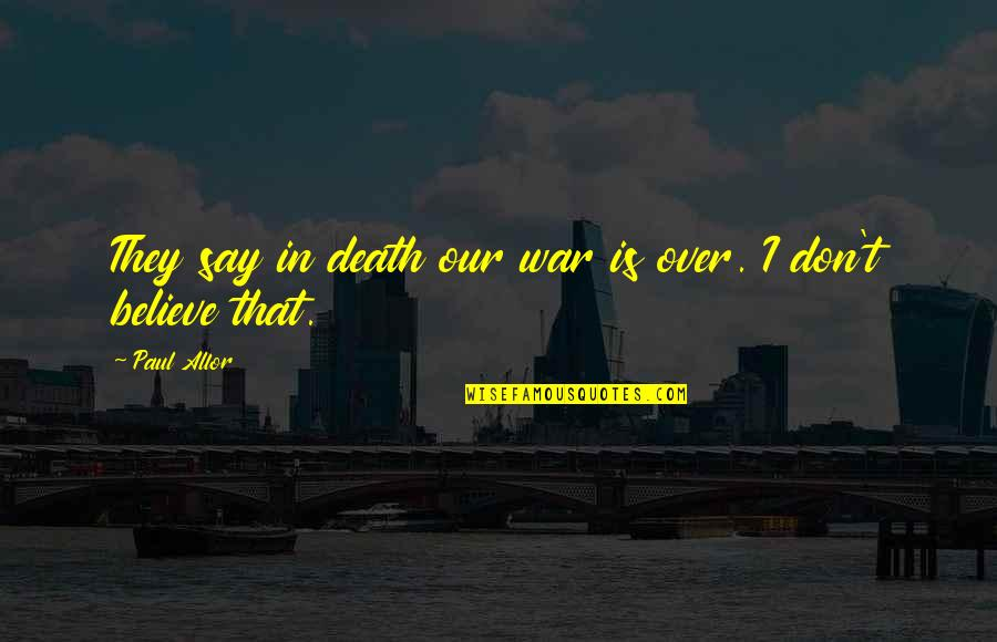 They Don't Believe Quotes By Paul Allor: They say in death our war is over.
