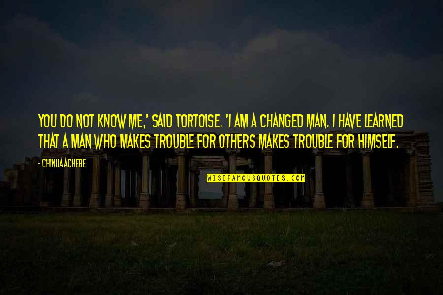 They Said I've Changed Quotes By Chinua Achebe: You do not know me,' said Tortoise. 'I