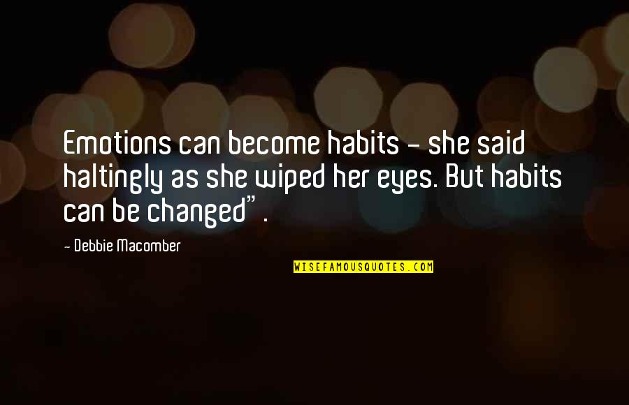 They Said I've Changed Quotes By Debbie Macomber: Emotions can become habits - she said haltingly