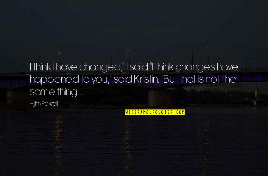 """They Said I've Changed Quotes By Jim Powell: I think I have changed,"""" I said.""""I think"""