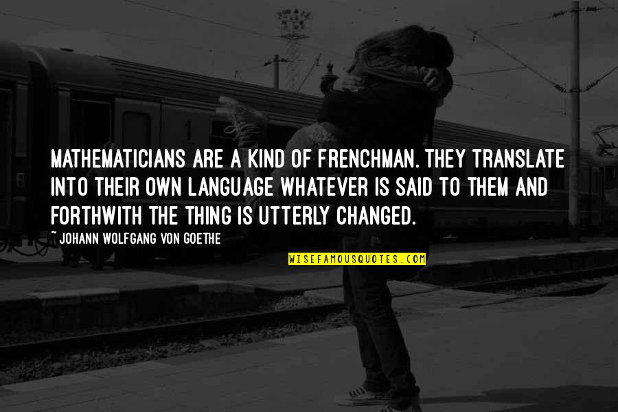 They Said I've Changed Quotes By Johann Wolfgang Von Goethe: Mathematicians are a kind of Frenchman. They translate