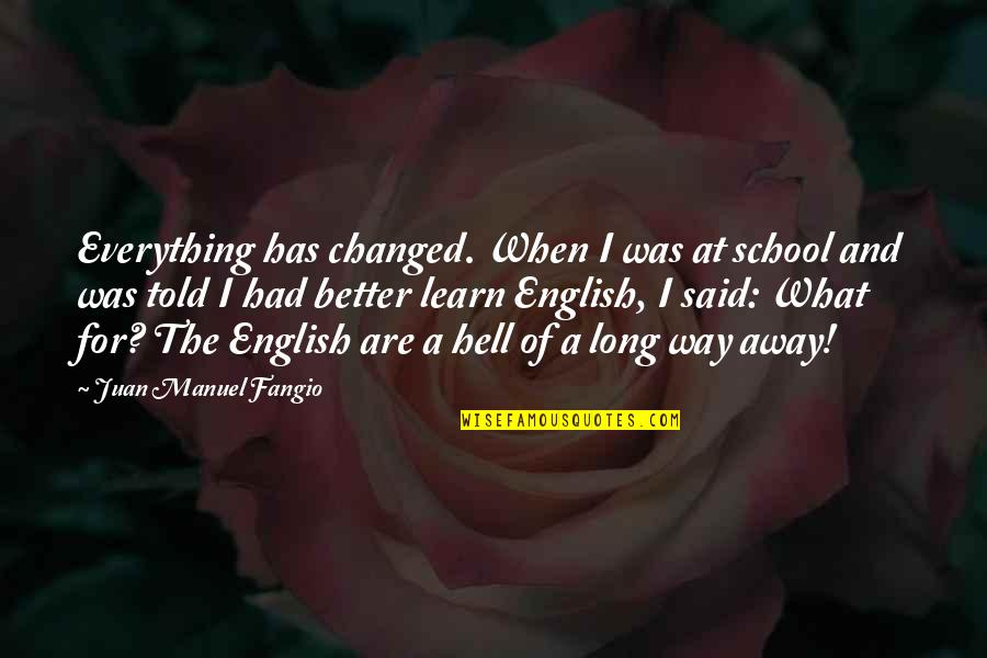 They Said I've Changed Quotes By Juan Manuel Fangio: Everything has changed. When I was at school