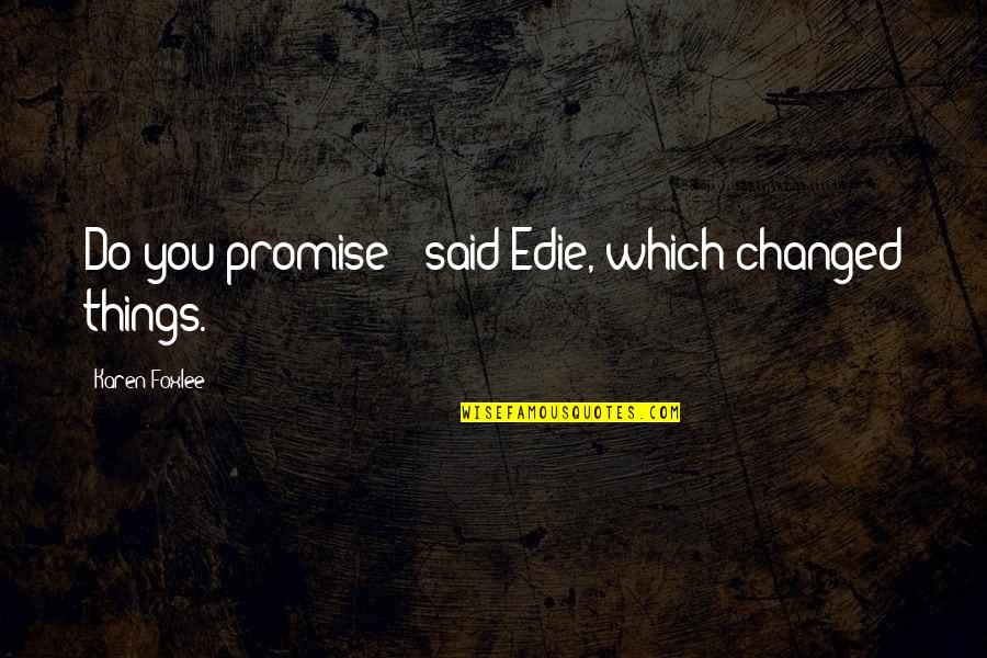 They Said I've Changed Quotes By Karen Foxlee: Do you promise?' said Edie, which changed things.