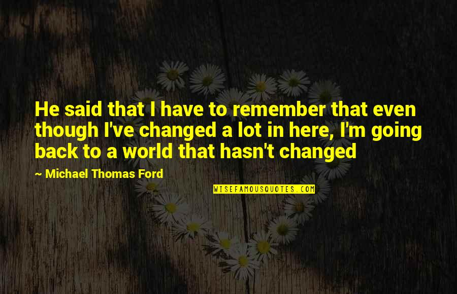 They Said I've Changed Quotes By Michael Thomas Ford: He said that I have to remember that