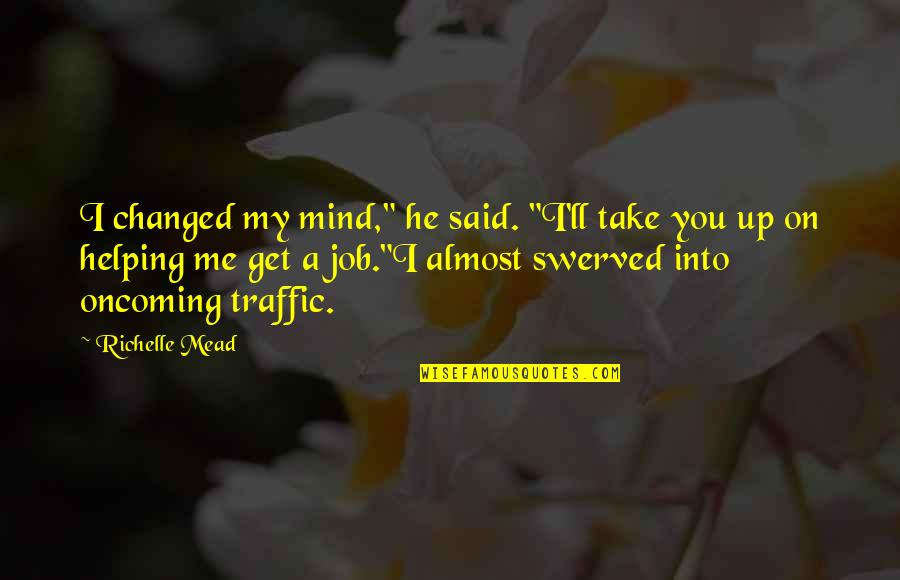 """They Said I've Changed Quotes By Richelle Mead: I changed my mind,"""" he said. """"I'll take"""