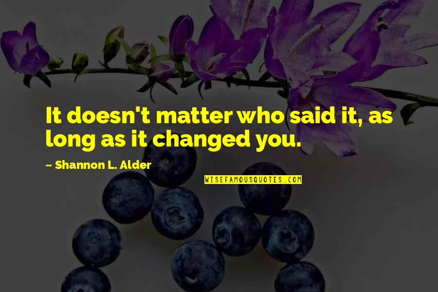 They Said I've Changed Quotes By Shannon L. Alder: It doesn't matter who said it, as long