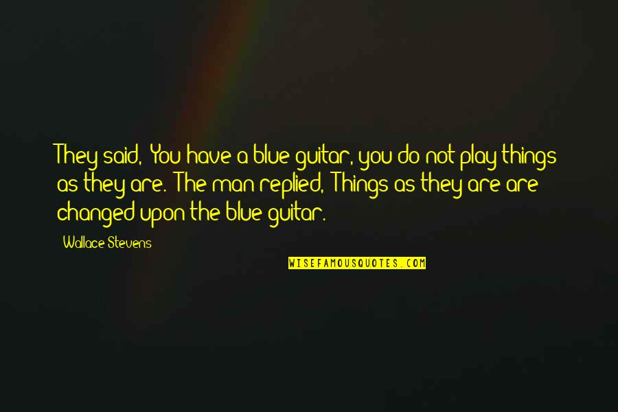 """They Said I've Changed Quotes By Wallace Stevens: They said, """"You have a blue guitar, you"""