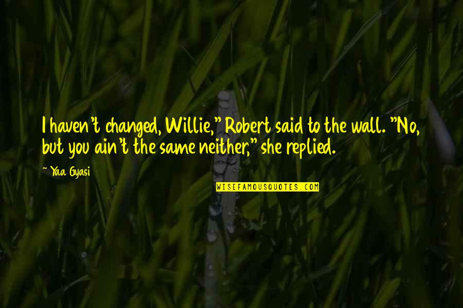 """They Said I've Changed Quotes By Yaa Gyasi: I haven't changed, Willie,"""" Robert said to the"""