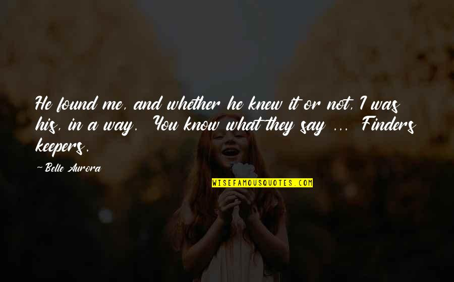 They Say I Say Quotes By Belle Aurora: He found me, and whether he knew it