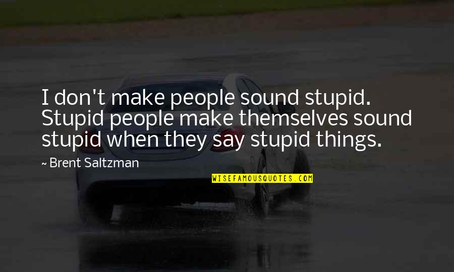 They Say I Say Quotes By Brent Saltzman: I don't make people sound stupid. Stupid people