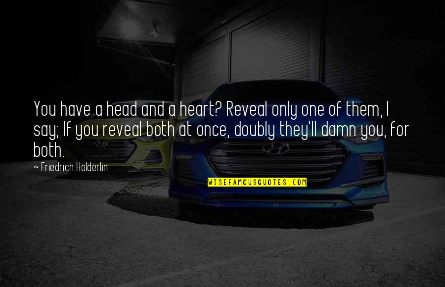 They Say I Say Quotes By Friedrich Holderlin: You have a head and a heart? Reveal