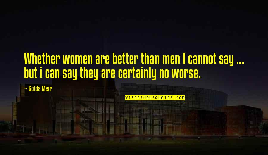 They Say I Say Quotes By Golda Meir: Whether women are better than men I cannot