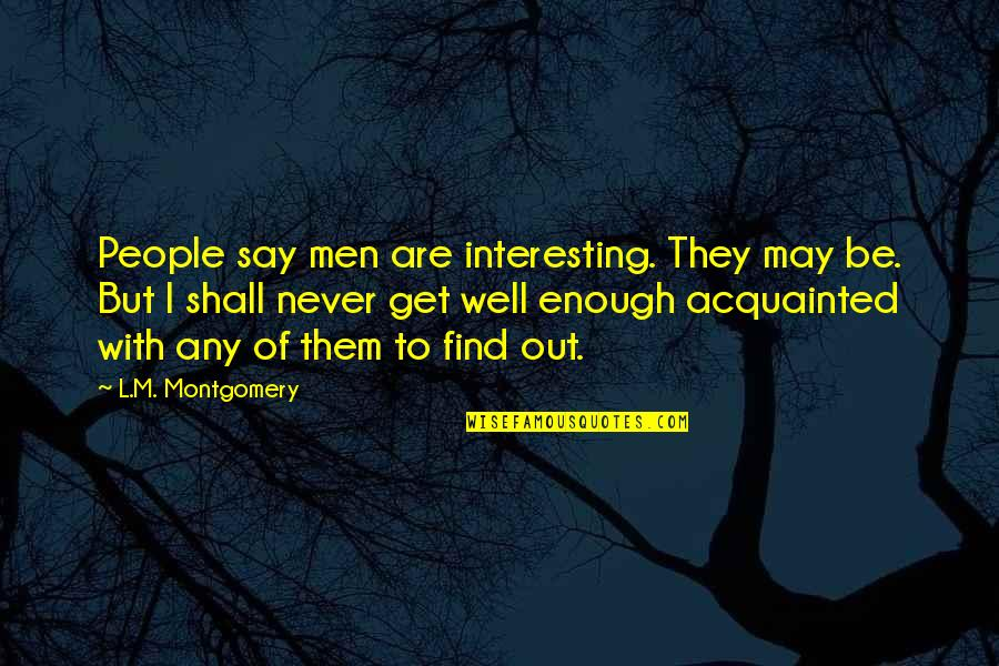 They Say I Say Quotes By L.M. Montgomery: People say men are interesting. They may be.