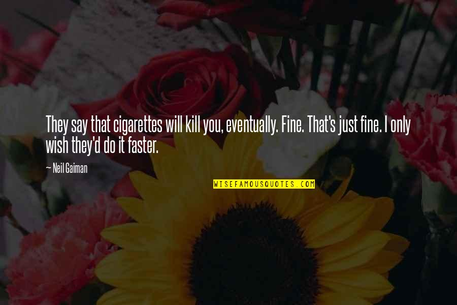 They Say I Say Quotes By Neil Gaiman: They say that cigarettes will kill you, eventually.