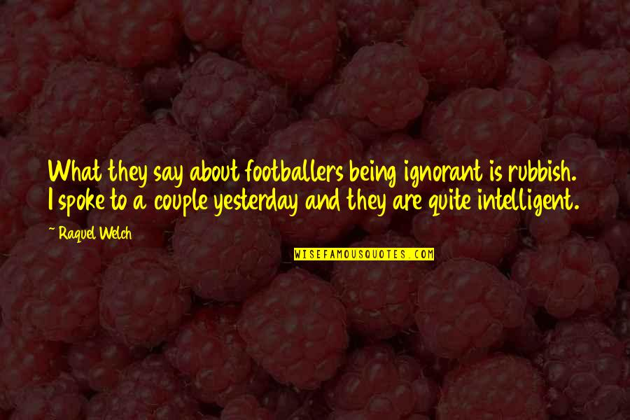 They Say I Say Quotes By Raquel Welch: What they say about footballers being ignorant is