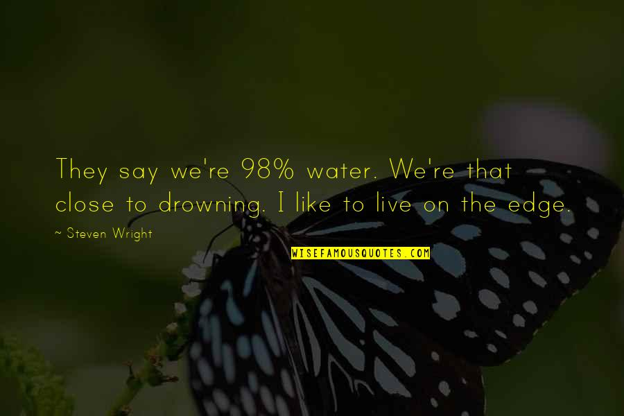 They Say I Say Quotes By Steven Wright: They say we're 98% water. We're that close