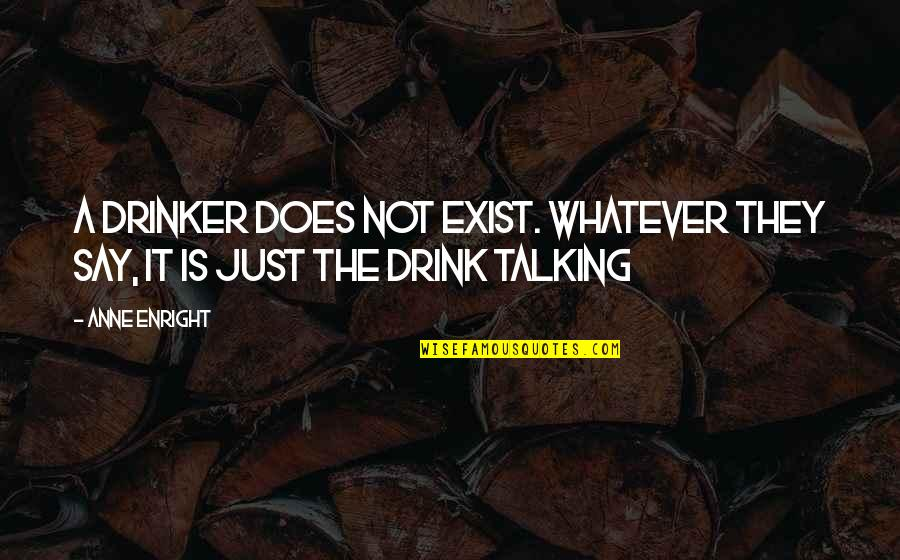They Say Quotes By Anne Enright: A drinker does not exist. Whatever they say,