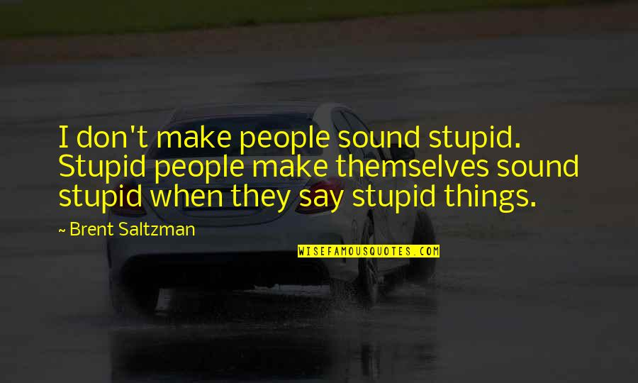 They Say Quotes By Brent Saltzman: I don't make people sound stupid. Stupid people