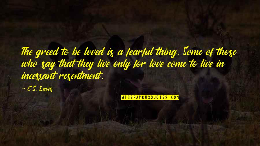 They Say Quotes By C.S. Lewis: The greed to be loved is a fearful