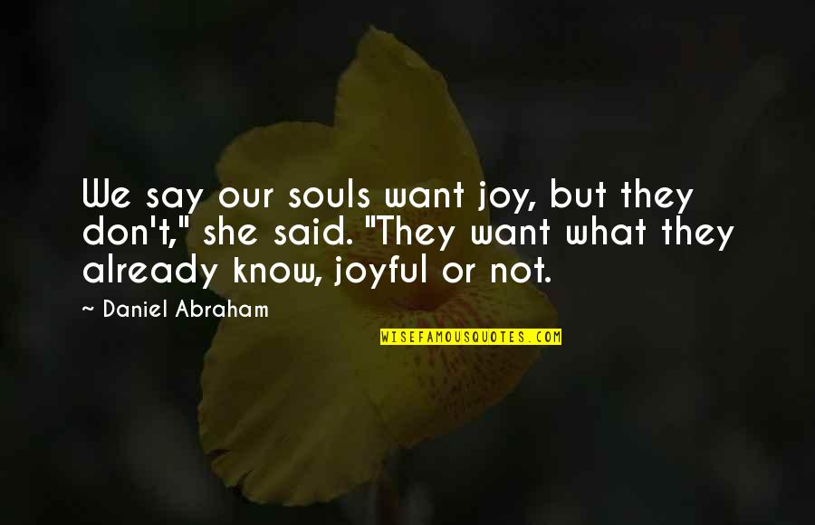 They Say Quotes By Daniel Abraham: We say our souls want joy, but they